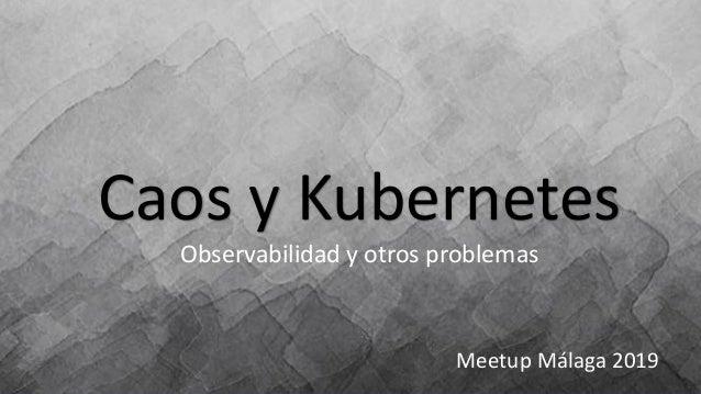 Caos y Kubernetes Observabilidad y otros problemas Meetup Málaga 2019