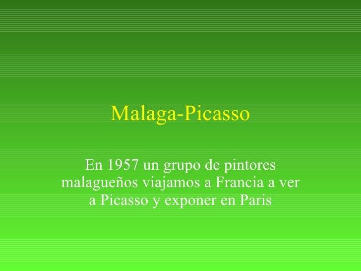 Malaga-Picasso En 1957 un grupo de pintores malagueños viajamos a Francia a ver a Picasso y exponer en Paris