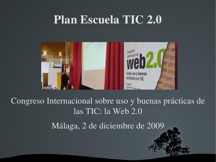 Plan Escuela TIC 2.0 Congreso Internacional sobre uso y buenas prácticas de las TIC: la Web 2.0 Málaga, 2 de diciembre de ...