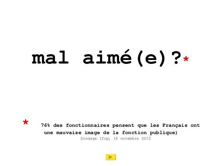 mal aimé(e)? * *   ( 76% des fonctionnaires pensent que les Français ont une mauvaise image de la fonction publique) Sonda...