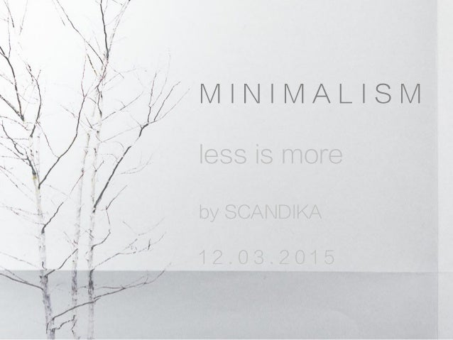 M I N I M A L I S M less is more by SCANDIKA 1 2 . 0 3 . 2 0 1 5