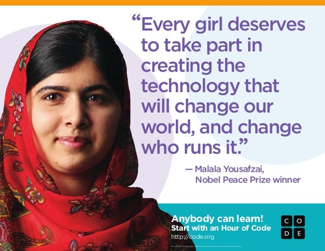 "— Malala Yousafzai, 	 Nobel Peace Prize winner "" "" Every girl deserves to take part in creating the technology that will c..."
