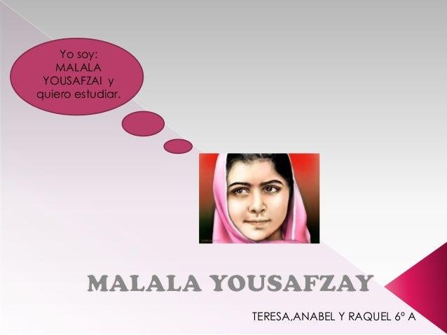 Yo soy: MALALA YOUSAFZAI y quiero estudiar.  TERESA,ANABEL Y RAQUEL 6º A