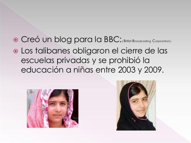 Creó un blog para la BBC: B B C  Los talibanes obligaron el cierre de las escuelas privadas y se prohibió la educación a ...