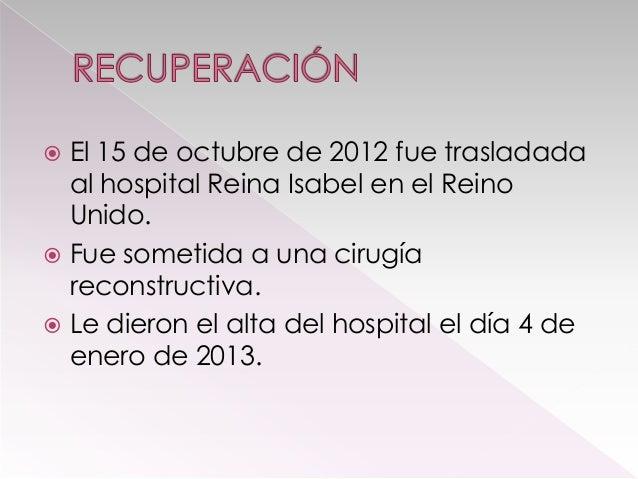 El 15 de octubre de 2012 fue trasladada al hospital Reina Isabel en el Reino Unido.  Fue sometida a una cirugía reconstru...