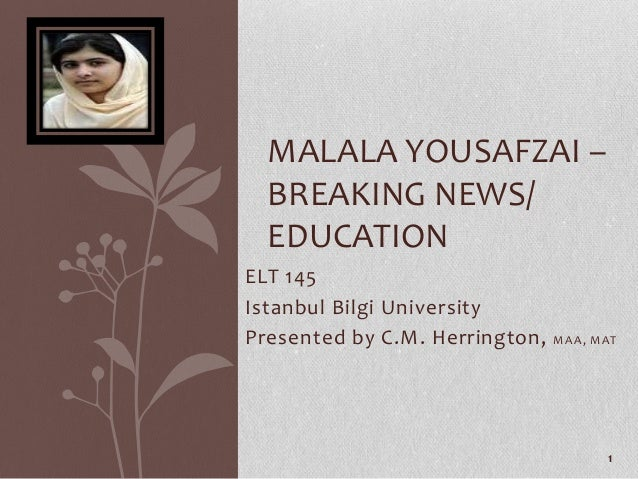 MALALA YOUSAFZAI –  BREAKING NEWS/  EDUCATIONELT 145Istanbul Bilgi UniversityPresented by C.M. Herrington,   MAA, MAT     ...