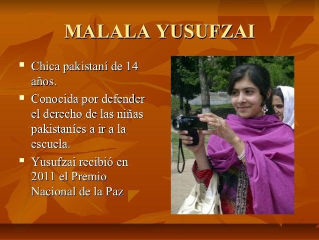 MALALA YUSUFZAI   Chica pakistaní de 14    años.   Conocida por defender    el derecho de las niñas    pakistaníes a ir ...