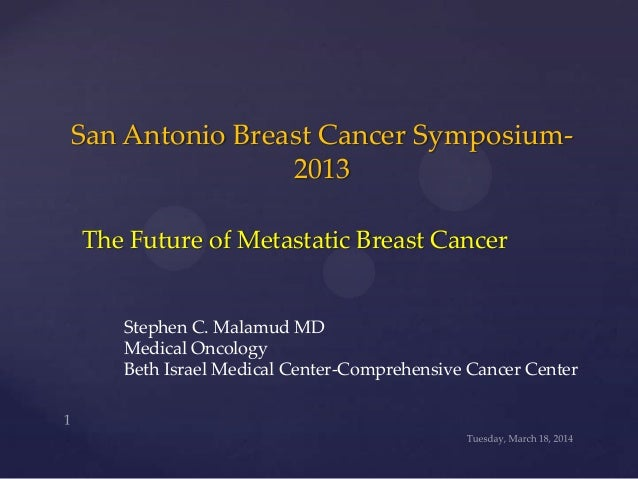 San Antonio Breast Cancer Symposium- 2013 The Future of Metastatic Breast Cancer Stephen C. Malamud MD Medical Oncology Be...