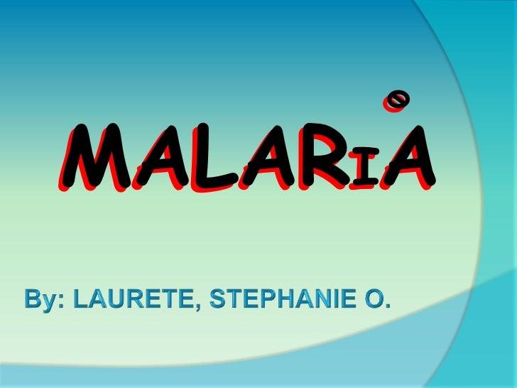 MALARIA<br />MALARIA<br />By: LAURETE, STEPHANIE O.<br />