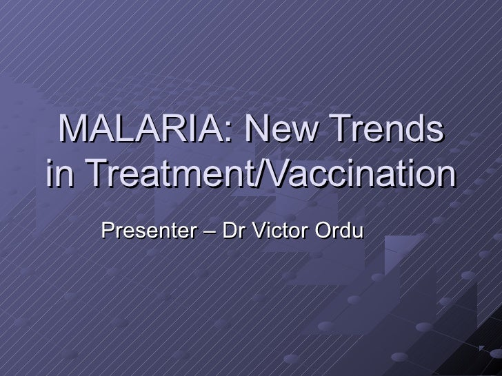MALARIA: New Trendsin Treatment/Vaccination   Presenter – Dr Victor Ordu