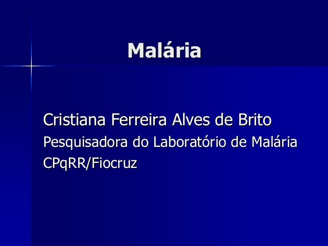 MalMalááriaria Cristiana Ferreira Alves de BritoCristiana Ferreira Alves de Brito Pesquisadora do LaboratPesquisadora do L...