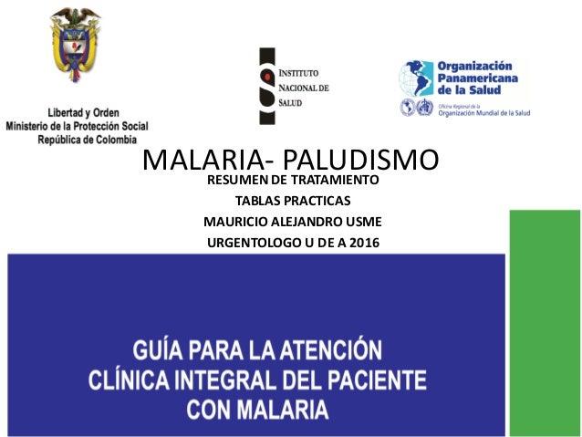 MALARIA- PALUDISMORESUMEN DE TRATAMIENTO TABLAS PRACTICAS MAURICIO ALEJANDRO USME URGENTOLOGO U DE A 2016