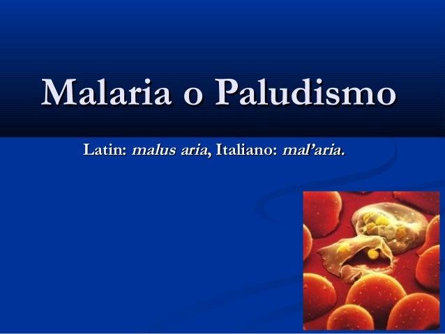 Malaria o Paludismo  Latin: malus aria, Italiano: mal'aria.