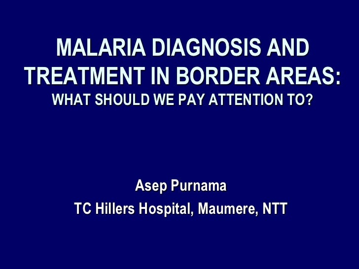 MALARIA DIAGNOSIS ANDTREATMENT IN BORDER AREAS:  WHAT SHOULD WE PAY ATTENTION TO?              Asep Purnama    TC Hillers ...