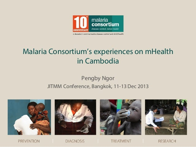 Malaria Consortium's experiences on mHealth in Cambodia Pengby Ngor JITMM Conference, Bangkok, 11-13 Dec 2013