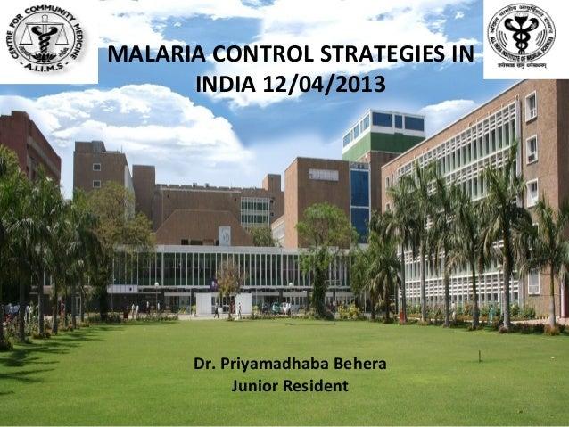 Dr. Priyamadhaba BeheraJunior ResidentMALARIA CONTROL STRATEGIES ININDIA 12/04/20131
