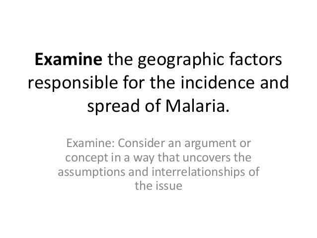 Examine the geographic factors responsible for the incidence and spread of Malaria. Examine: Consider an argument or conce...
