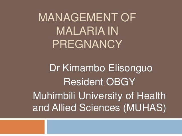 MANAGEMENT OF MALARIA IN PREGNANCY Dr Kimambo Elisonguo Resident OBGY Muhimbili University of Health and Allied Sciences (...