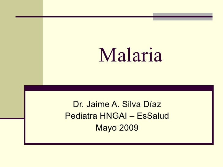 Malaria   Dr. Jaime A. Silva Díaz Pediatra HNGAI – EsSalud         Mayo 2009
