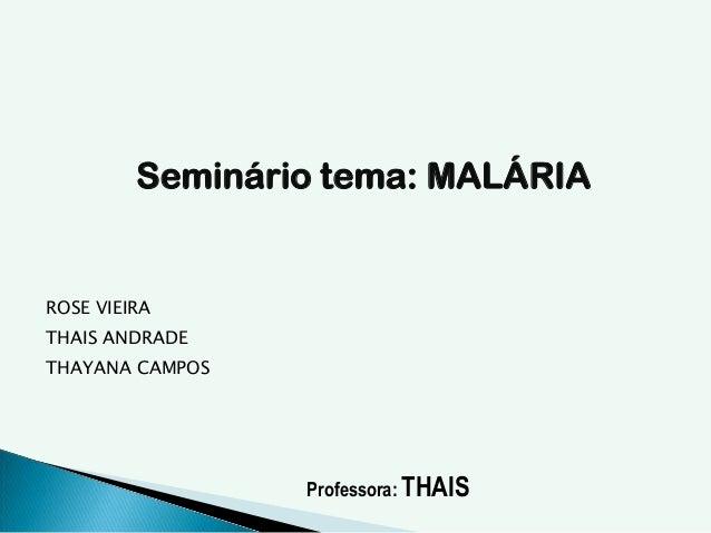 Seminário tema: MALÁRIA ROSE VIEIRA THAIS ANDRADE THAYANA CAMPOS Professora: THAIS