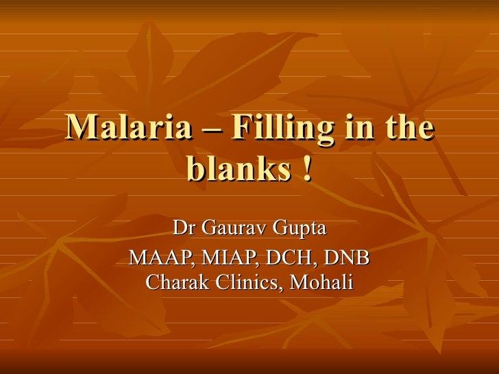 Malaria – Filling in the blanks ! Dr Gaurav Gupta MAAP, MIAP, DCH, DNB Charak Clinics, Mohali