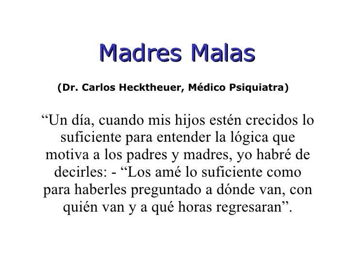 """<ul><li>Madres Malas </li></ul>(Dr. Carlos Hecktheuer, Médico Psiquiatra)  """" Un día, cuando mis hijos estén crecidos lo su..."""