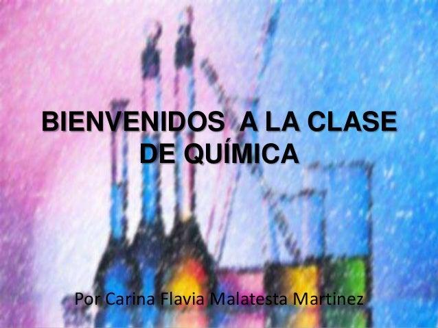 BIENVENIDOS A LA CLASE DE QUÍMICA  Por Carina Flavia Malatesta Martinez