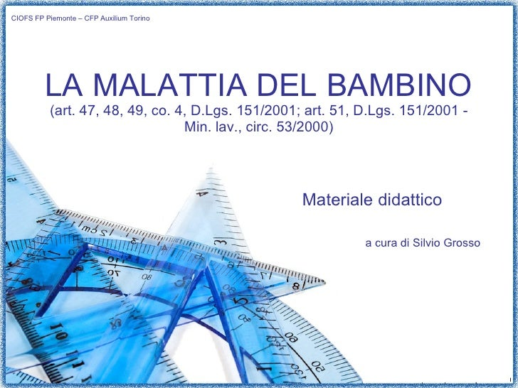 LA MALATTIA DEL BAMBINO (art. 47, 48, 49, co. 4, D.Lgs. 151/2001; art. 51, D.Lgs. 151/2001 - Min. lav., circ. 53/2000) Mat...