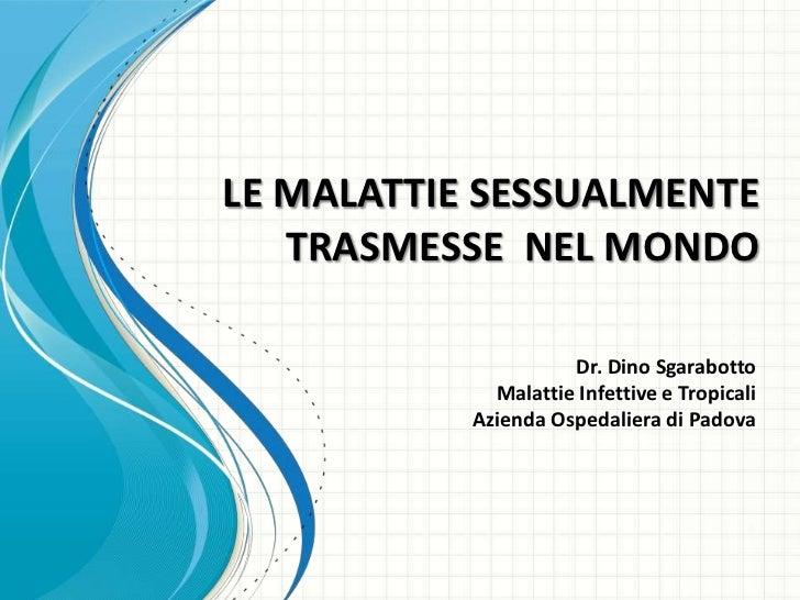 LE MALATTIE SESSUALMENTE   TRASMESSE NEL MONDO                     Dr. Dino Sgarabotto             Malattie Infettive e Tr...