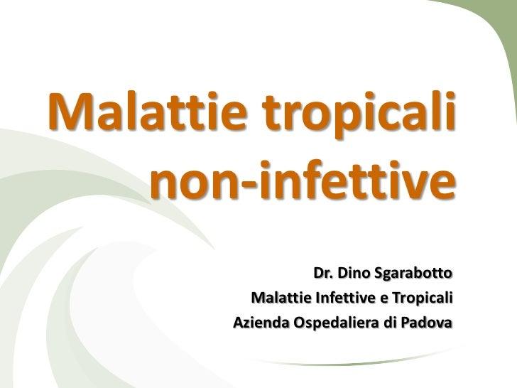 Malattie tropicali   non-infettive                  Dr. Dino Sgarabotto          Malattie Infettive e Tropicali        Azi...