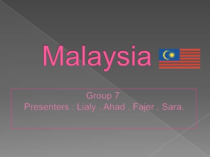Malaysia<br />Group 7 <br />Presenters : Lialy , Ahad , Fajer , Sara.<br />