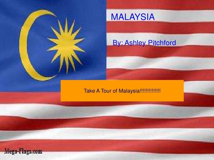 MALAYSIA               By: Ashley Pitchford     Take A Tour of Malaysia!!!!!!!!!!!!!!