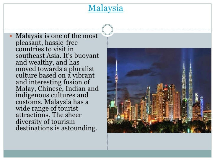 Malaysia Malaysia is one of the most  pleasant, hassle-free  countries to visit in  southeast Asia. Its buoyant  and weal...