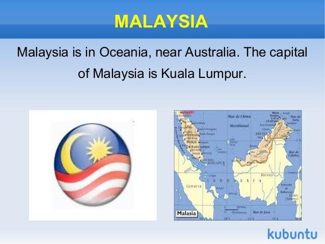 MALAYSIAMalaysia is in Oceania, near Australia. The capital          of Malaysia is Kuala Lumpur.
