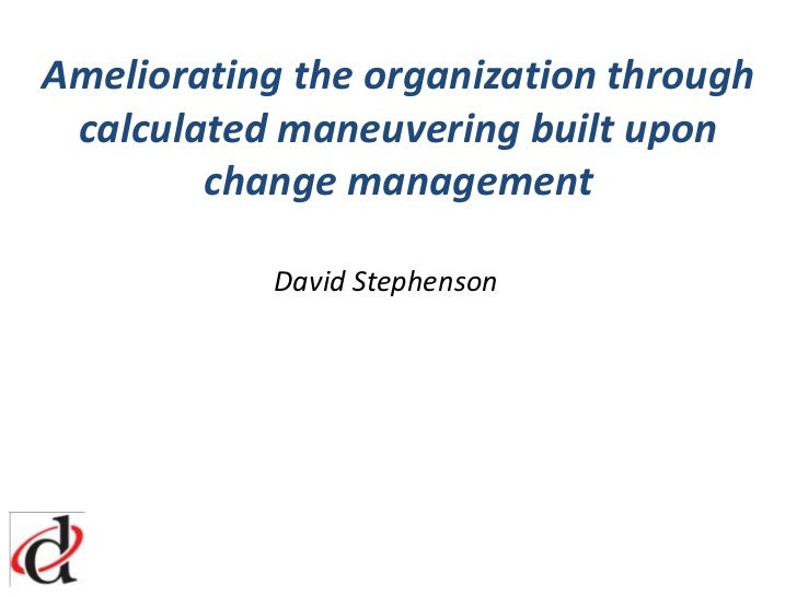 Ameliorating the organization through calculated maneuvering built upon change management<br />				David Stephenson<br />