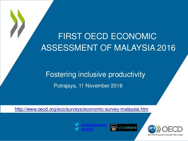 FIRST OECD ECONOMIC ASSESSMENT OF MALAYSIA 2016 Fostering inclusive productivity Putrajaya, 11 November 2016 @OECD @OECDec...