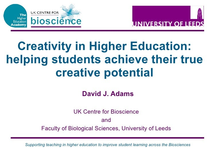 Creativity in Higher Education: helping students achieve their true creative potential David J. Adams UK Centre for Biosci...