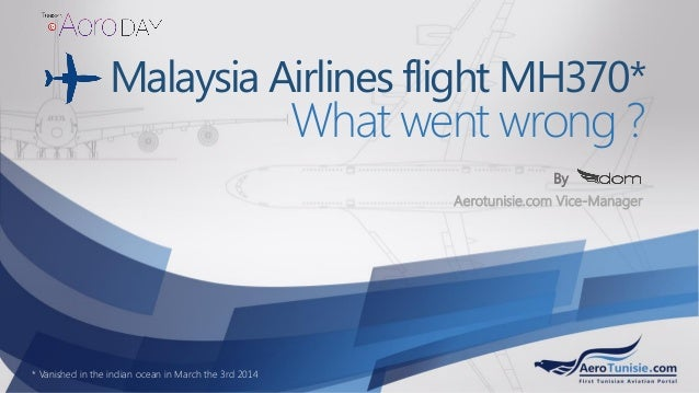 Malaysia Airlines flight MH370* What went wrong ? Aerotunisie.com Vice-Manager By * Vanished in the indian ocean in March ...