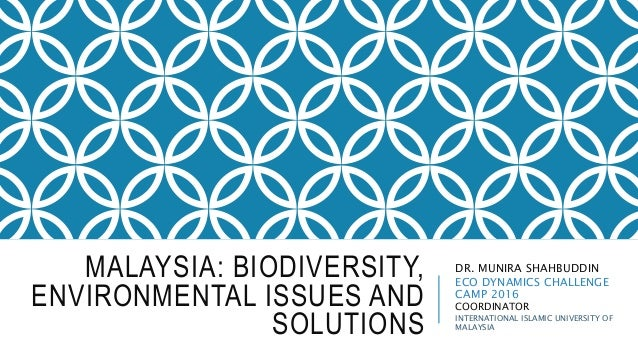 MALAYSIA: BIODIVERSITY, ENVIRONMENTAL ISSUES AND SOLUTIONS DR. MUNIRA SHAHBUDDIN ECO DYNAMICS CHALLENGE CAMP 2016 COORDINA...