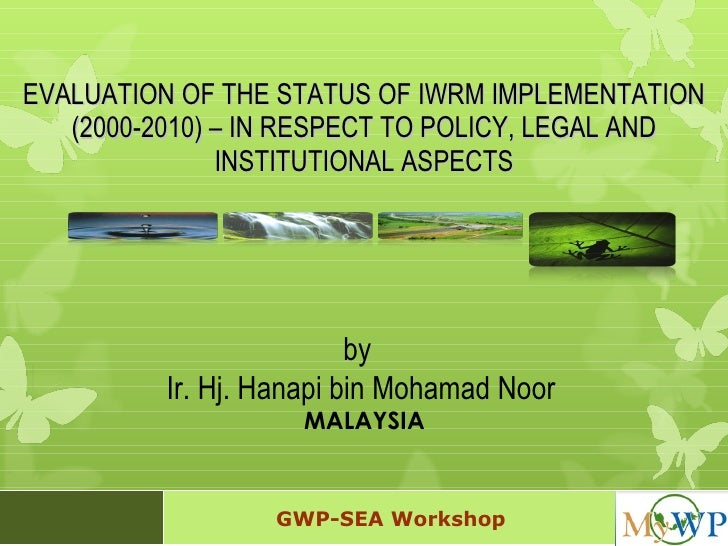 EVALUATION OF THE STATUS OF IWRM IMPLEMENTATION (2000-2010) – IN RESPECT TO POLICY, LEGAL AND INSTITUTIONAL ASPECTS by  Ir...