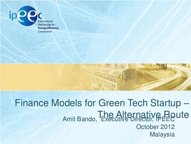 Finance Models for Green Tech Startup – The Alternative Route Amit Bando, Executive Director, IPEEC October 2012 Malaysia