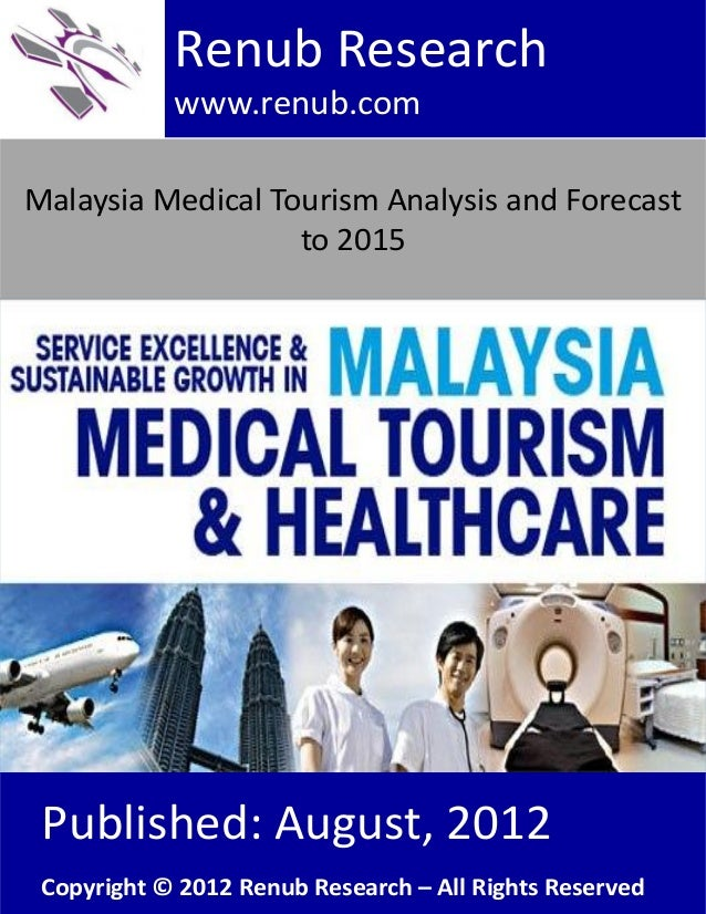 Malaysia Medical Tourism Analysis and Forecastto 2015Renub Researchwww.renub.comPublished: August, 2012Copyright © 2012 Re...