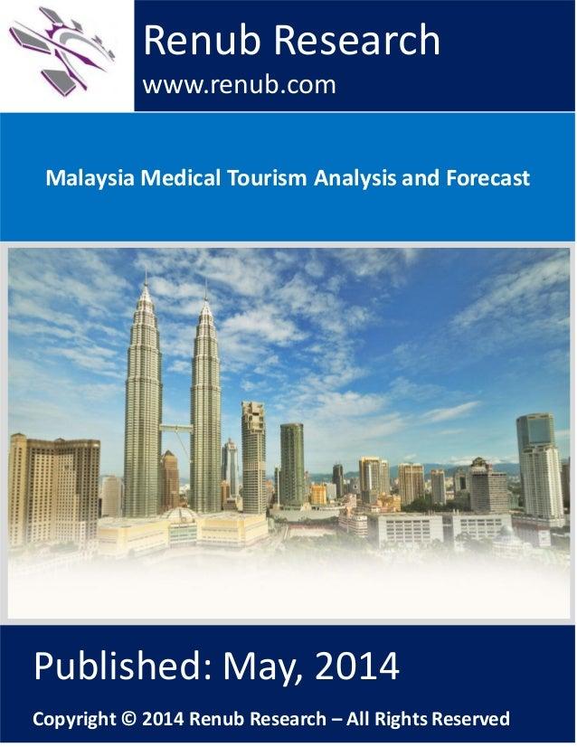 Malaysia Medical Tourism Analysis and Forecast Renub Research www.renub.com Published: May, 2014 Copyright © 2014 Renub Re...