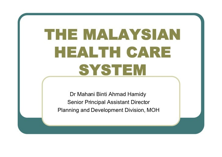 THE MALAYSIAN HEALTH CARE   SYSTEM      Dr Mahani Binti Ahmad Hamidy     Senior Principal Assistant Director Planning and ...