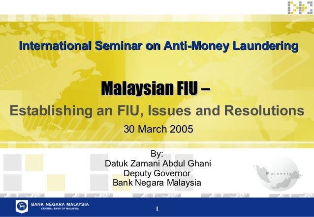 1 Malaysian FIU –Malaysian FIU – Establishing an FIU, Issues and Resolutions By: Datuk Zamani Abdul Ghani Deputy Governor ...