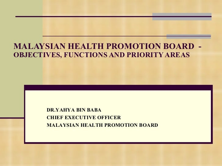 MALAYSIAN HEALTH PROMOTION BOARD  -  OBJECTIVES, FUNCTIONS AND PRIORITY AREAS DR.YAHYA BIN BABA CHIEF EXECUTIVE OFFICER MA...