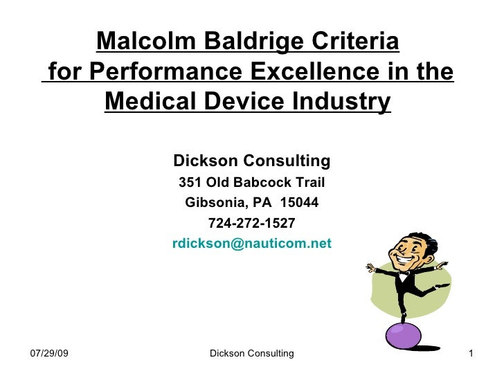 Malcolm Baldrige Criteria  for Performance Excellence in the Medical Device Industry <ul><li>Dickson Consulting </li></ul>...