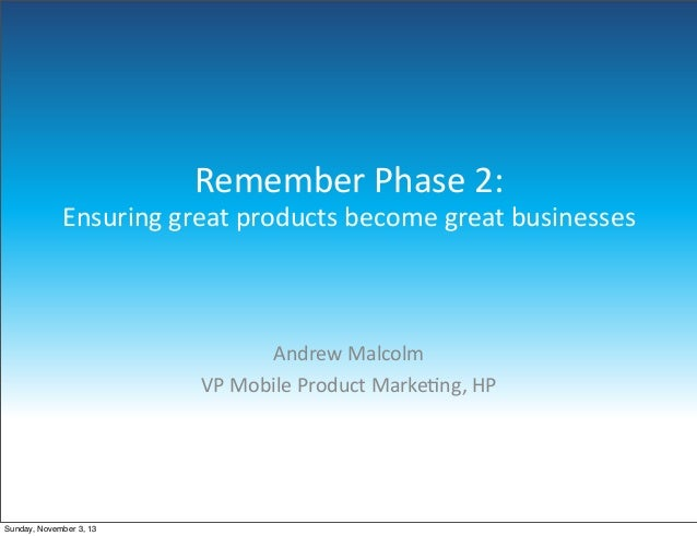 Remember  Phase  2: Ensuring  great  products  become  great  businesses  Andrew  Malcolm VP  Mobile  Product  Marke5ng,  ...
