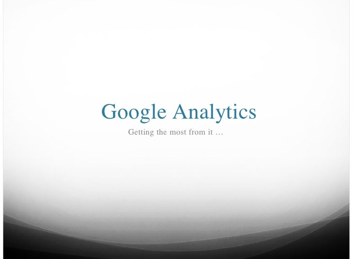 Google Analytics  Getting the most from it …