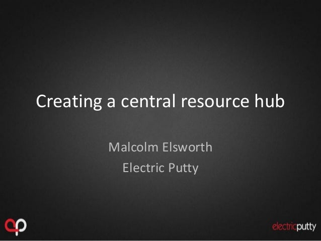 Creating a central resource hub Malcolm Elsworth Electric Putty